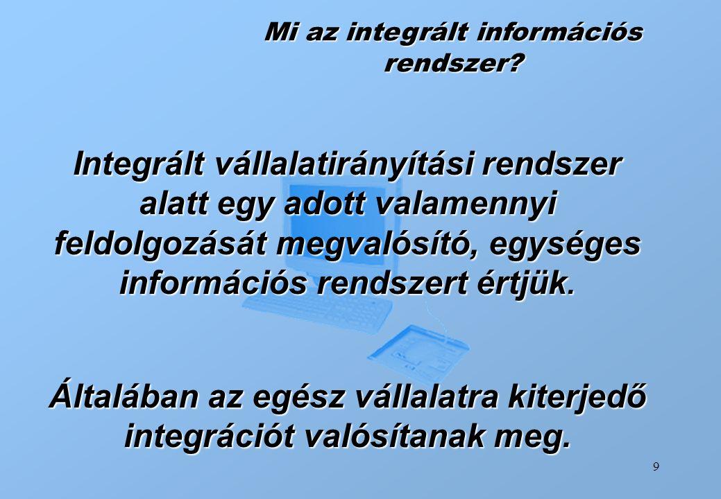 9 Mi az integrált információs rendszer? Integrált vállalatirányítási rendszer alatt egy adott valamennyi feldolgozását megvalósító, egységes informáci