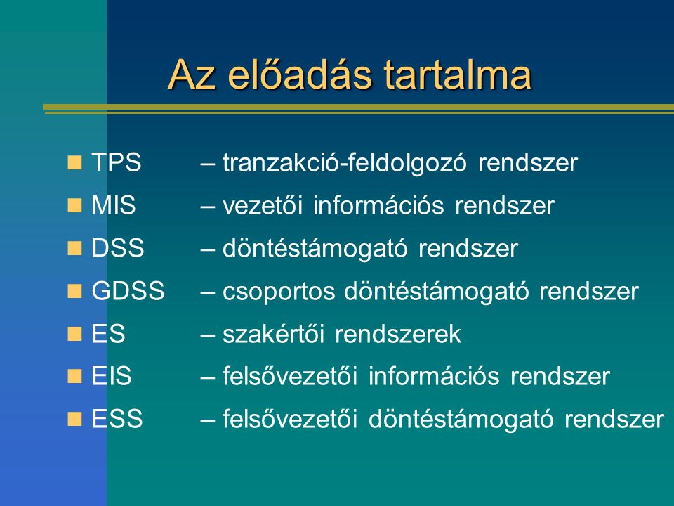 Az előadás tartalma TPS – tranzakció-feldolgozó rendszer MIS – vezetői információs rendszer DSS– döntéstámogató rendszer GDSS – csoportos döntéstámoga