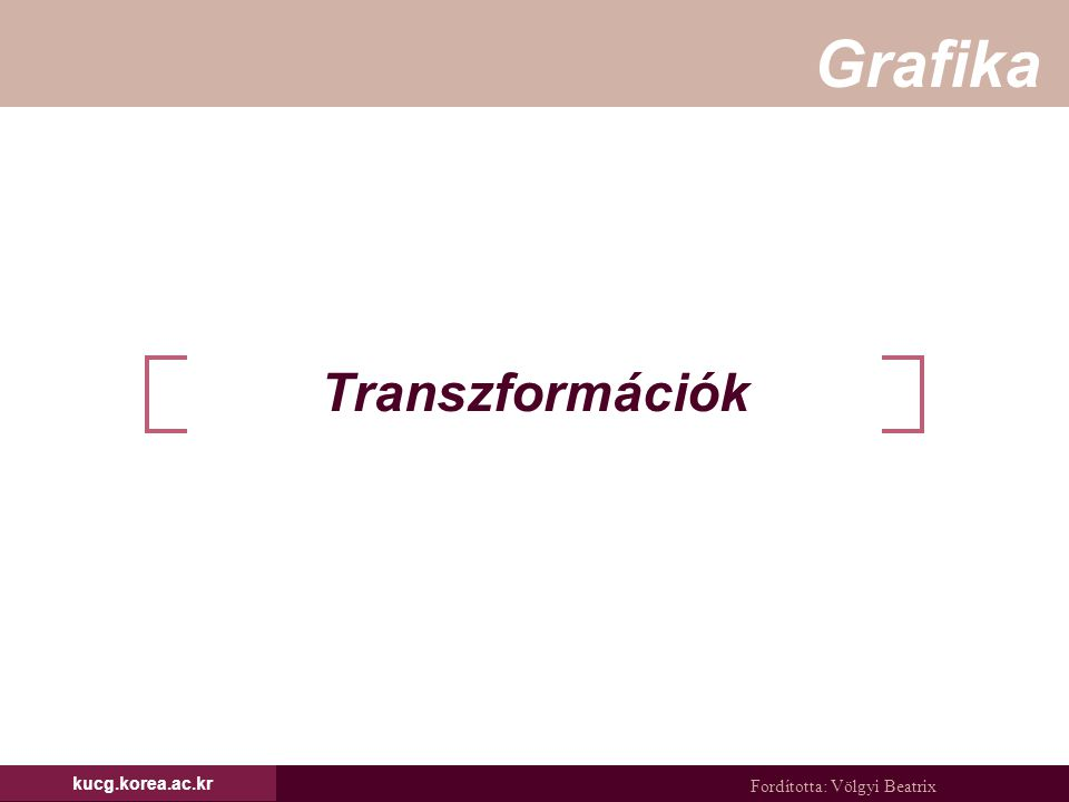 Fordította: Völgyi Beatrix Grafika kucg.korea.ac.kr Tartalom Affin transzformációk forgatás, eltolás és skálázás Transzformációk homogén koordinátákkal Transzformációk konkatenációja forgatás fix pont körül általános forgatás példa transzformációra tetszőleges tengely körüli forgatás Virtual trackball