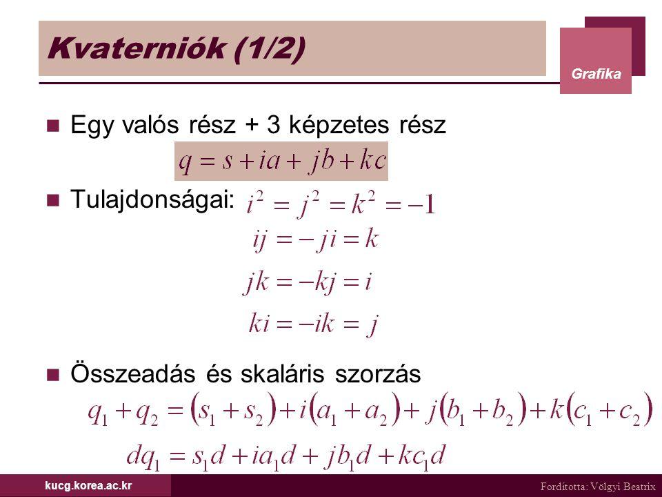 Fordította: Völgyi Beatrix Grafika kucg.korea.ac.kr Kvaterniók (1/2) Egy valós rész + 3 képzetes rész Tulajdonságai: Összeadás és skaláris szorzás
