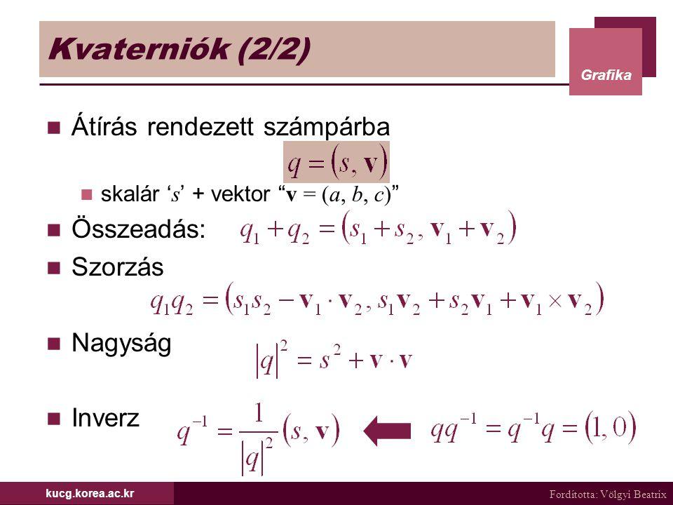 """Fordította: Völgyi Beatrix Grafika kucg.korea.ac.kr Kvaterniók (2/2) Átírás rendezett számpárba skalár ' s ' + vektor """" v = (a, b, c) """" Összeadás: Szo"""