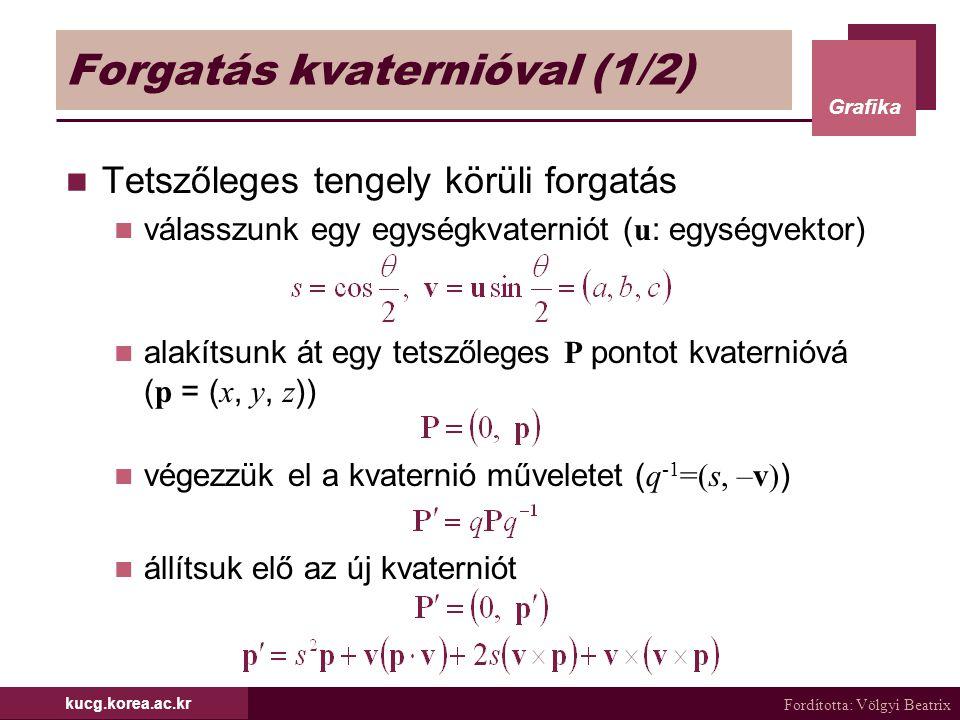 Fordította: Völgyi Beatrix Grafika kucg.korea.ac.kr Forgatás kvaternióval (1/2) Tetszőleges tengely körüli forgatás válasszunk egy egységkvaterniót (