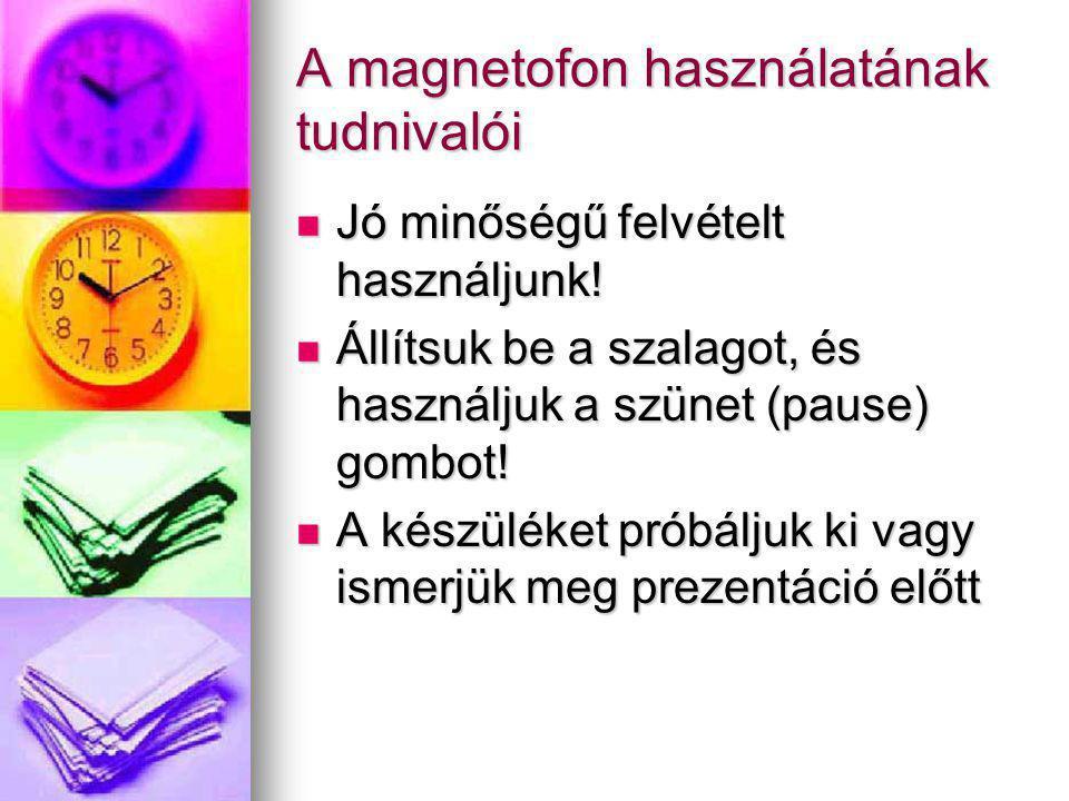 A magnetofon használatának tudnivalói Jó minőségű felvételt használjunk! Jó minőségű felvételt használjunk! Állítsuk be a szalagot, és használjuk a sz