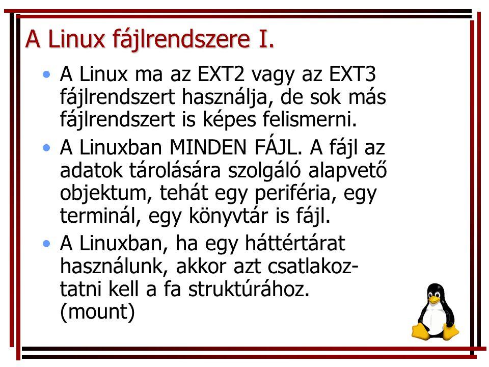 A Linux fájlrendszere I. A Linux ma az EXT2 vagy az EXT3 fájlrendszert használja, de sok más fájlrendszert is képes felismerni. A Linuxban MINDEN FÁJL