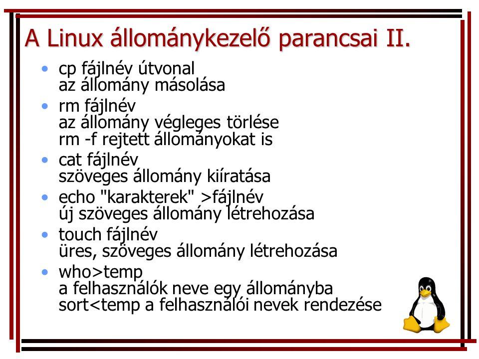 A Linux állománykezelő parancsai II. cp fájlnév útvonal az állomány másolása rm fájlnév az állomány végleges törlése rm -f rejtett állományokat is cat