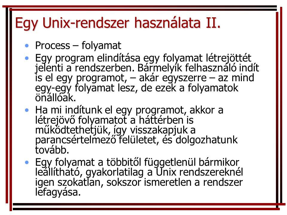 Egy Unix-rendszer használata II. Process – folyamat Egy program elindítása egy folyamat létrejöttét jelenti a rendszerben. Bármelyik felhasználó indít