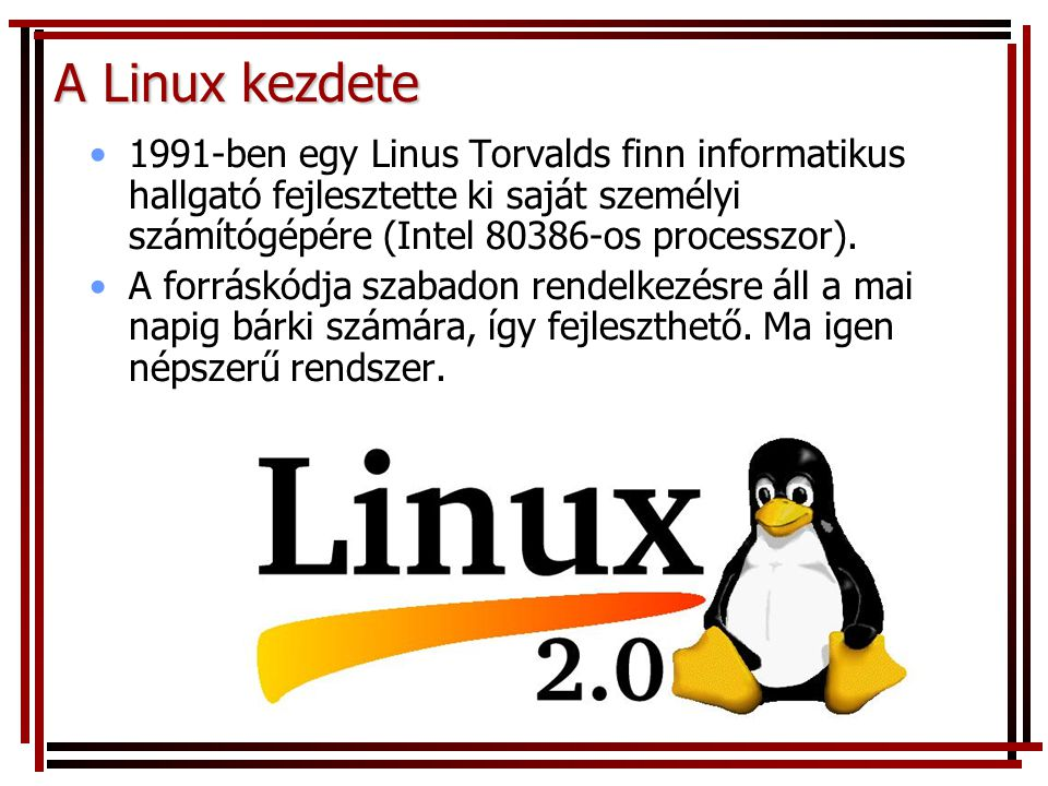 A Linux kezdete 1991-ben egy Linus Torvalds finn informatikus hallgató fejlesztette ki saját személyi számítógépére (Intel 80386-os processzor). A for