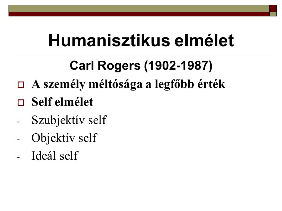 Humanisztikus elmélet Carl Rogers (1902-1987)  A személy méltósága a legfőbb érték  Self elmélet - Szubjektív self - Objektív self - Ideál self