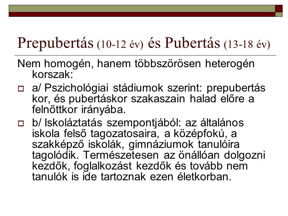Prepubertás (10-12 év) és Pubertás (13-18 év) Nem homogén, hanem többszörösen heterogén korszak:  a/ Pszichológiai stádiumok szerint: prepubertás kor