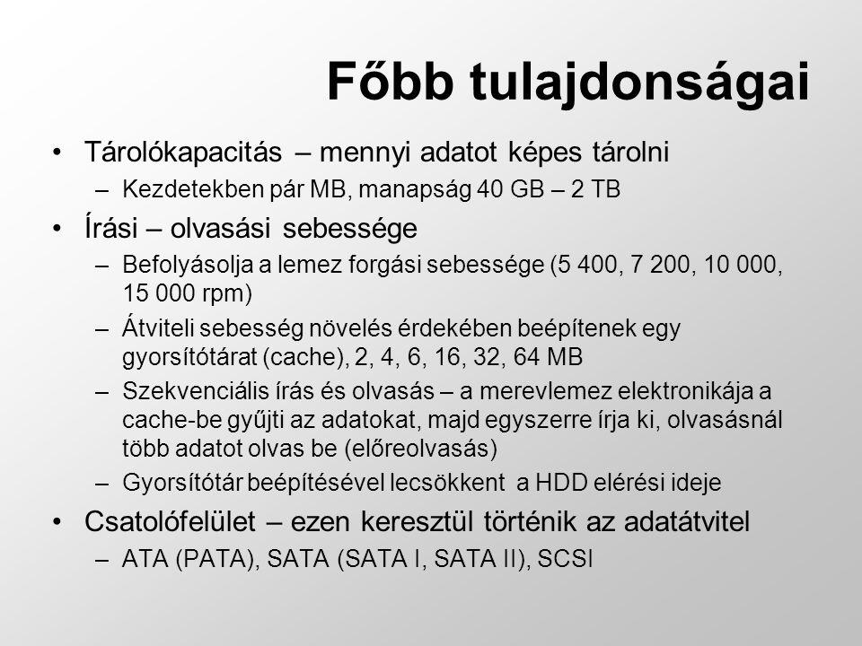 Főbb tulajdonságai Tárolókapacitás – mennyi adatot képes tárolni –Kezdetekben pár MB, manapság 40 GB – 2 TB Írási – olvasási sebessége –Befolyásolja a lemez forgási sebessége (5 400, 7 200, 10 000, 15 000 rpm) –Átviteli sebesség növelés érdekében beépítenek egy gyorsítótárat (cache), 2, 4, 6, 16, 32, 64 MB –Szekvenciális írás és olvasás – a merevlemez elektronikája a cache-be gyűjti az adatokat, majd egyszerre írja ki, olvasásnál több adatot olvas be (előreolvasás) –Gyorsítótár beépítésével lecsökkent a HDD elérési ideje Csatolófelület – ezen keresztül történik az adatátvitel –ATA (PATA), SATA (SATA I, SATA II), SCSI