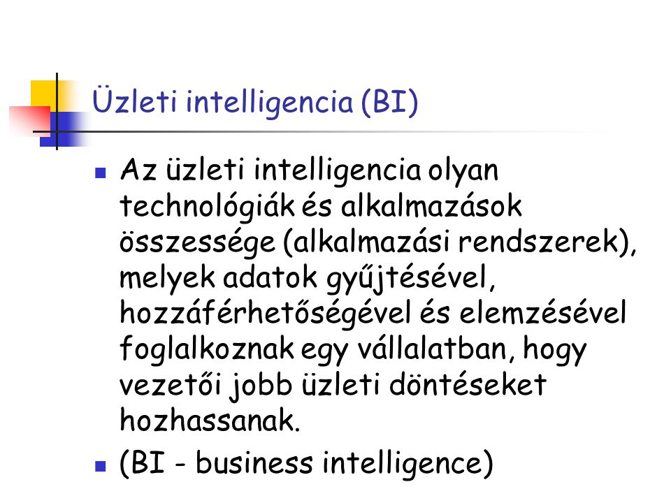 Üzleti intelligencia (BI) Az üzleti intelligencia olyan technológiák és alkalmazások összessége (alkalmazási rendszerek), melyek adatok gyűjtésével, h