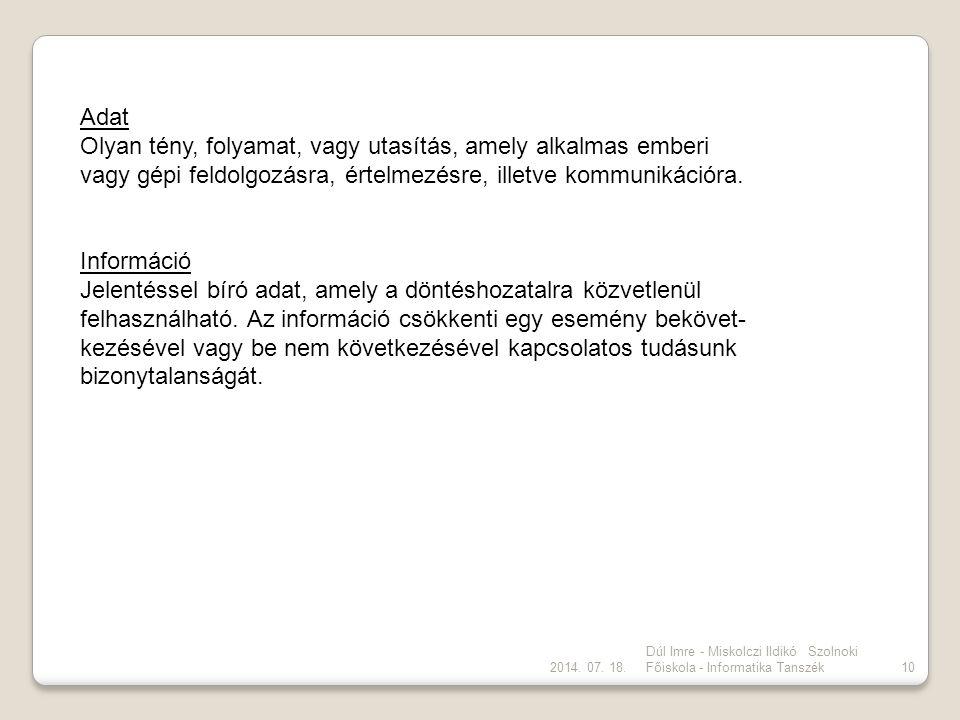 2014. 07. 18. Dúl Imre - Miskolczi Ildikó Szolnoki Főiskola - Informatika Tanszék10 Adat Olyan tény, folyamat, vagy utasítás, amely alkalmas emberi va
