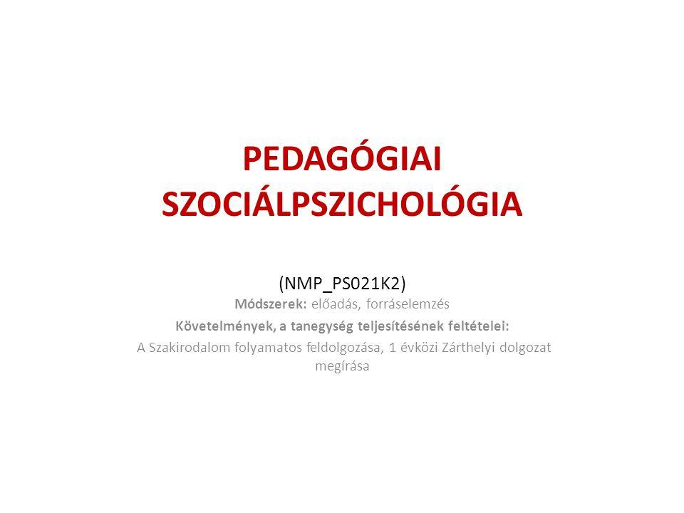 PEDAGÓGIAI SZOCIÁLPSZICHOLÓGIA (NMP_PS021K2) Módszerek: előadás, forráselemzés Követelmények, a tanegység teljesítésének feltételei: A Szakirodalom fo