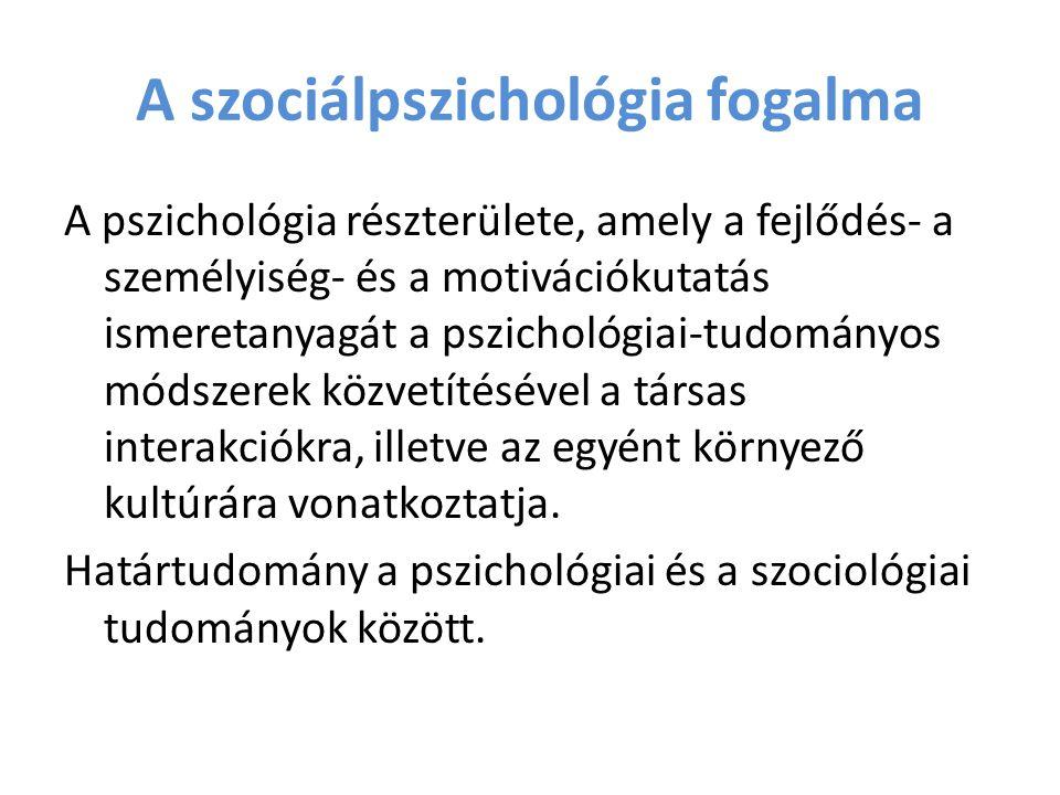 A szociálpszichológia fogalma A pszichológia részterülete, amely a fejlődés- a személyiség- és a motivációkutatás ismeretanyagát a pszichológiai-tudom