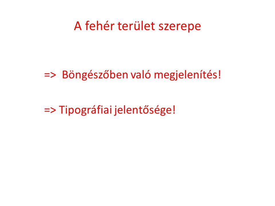 A fehér terület szerepe => Böngészőben való megjelenítés! => Tipográfiai jelentősége!