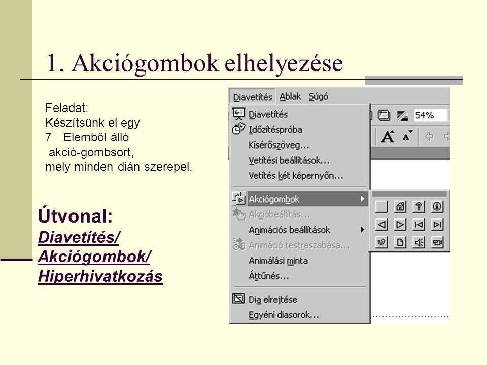 1. Akciógombok elhelyezése Útvonal: Diavetítés/ Akciógombok/ Hiperhivatkozás Feladat: Készítsünk el egy 7Elemből álló akció-gombsort, mely minden dián