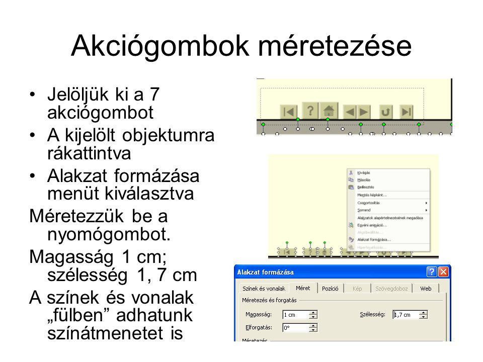 Akciógombok méretezése Jelöljük ki a 7 akciógombot A kijelölt objektumra rákattintva Alakzat formázása menüt kiválasztva Méretezzük be a nyomógombot.