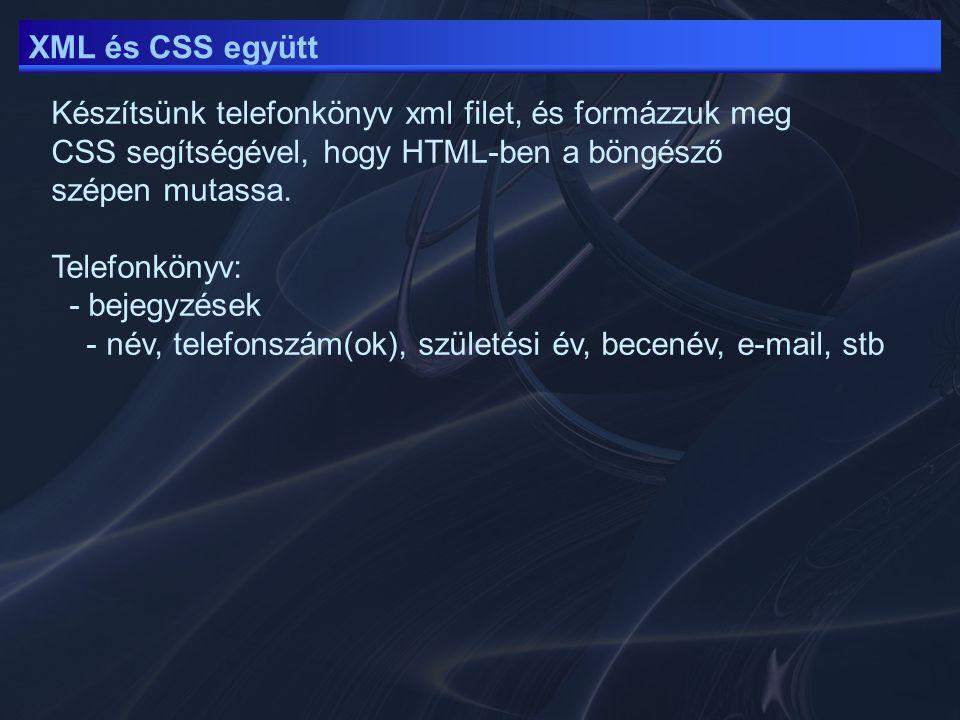 XML és CSS együtt Készítsünk telefonkönyv xml filet, és formázzuk meg CSS segítségével, hogy HTML-ben a böngésző szépen mutassa. Telefonkönyv: - bejeg