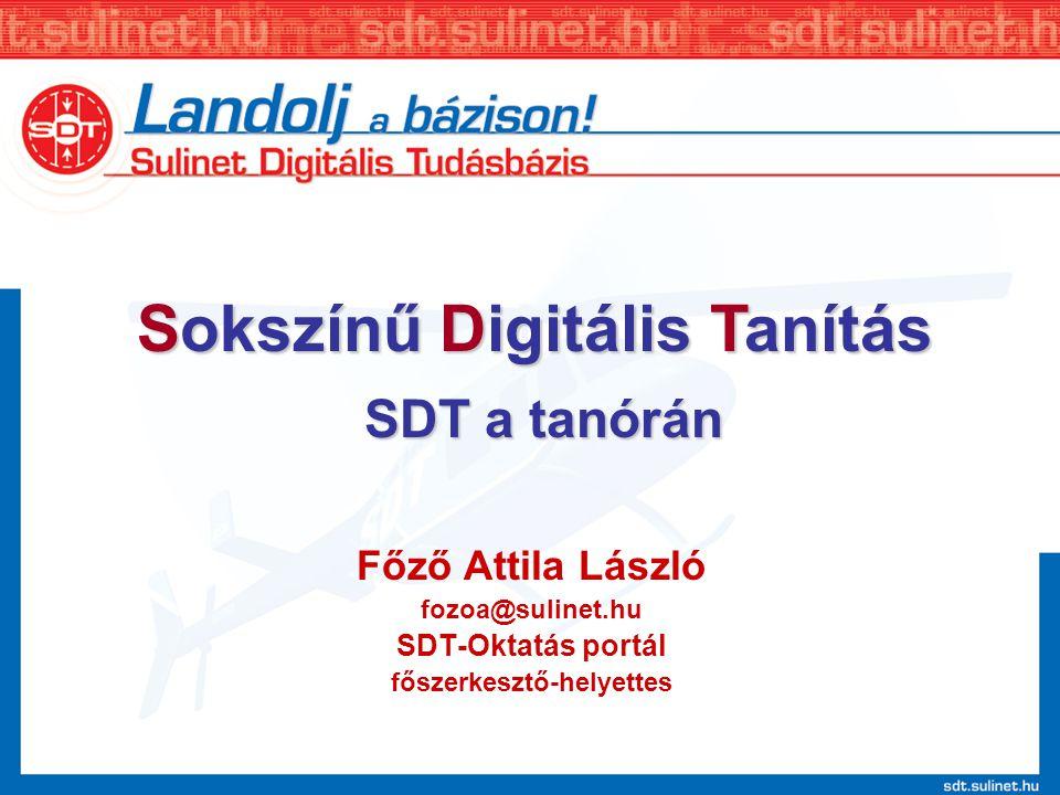 Főző Attila László fozoa@sulinet.hu SDT-Oktatás portál főszerkesztő-helyettes SDT a tanórán Sokszínű Digitális Tanítás