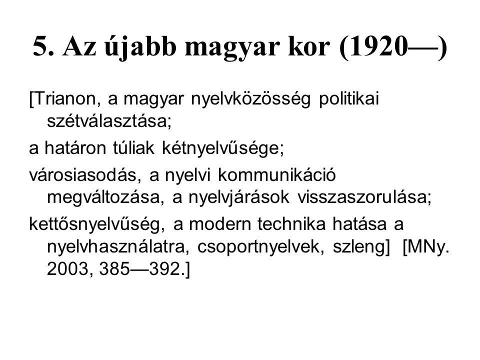 4. Az újmagyar kor (1772—1920) [felvilágosodás, harc a magyar nyelv jogaiért; nyelvújítás; hivatalos nyelv lett a magyar; az írott és a beszélt köznye