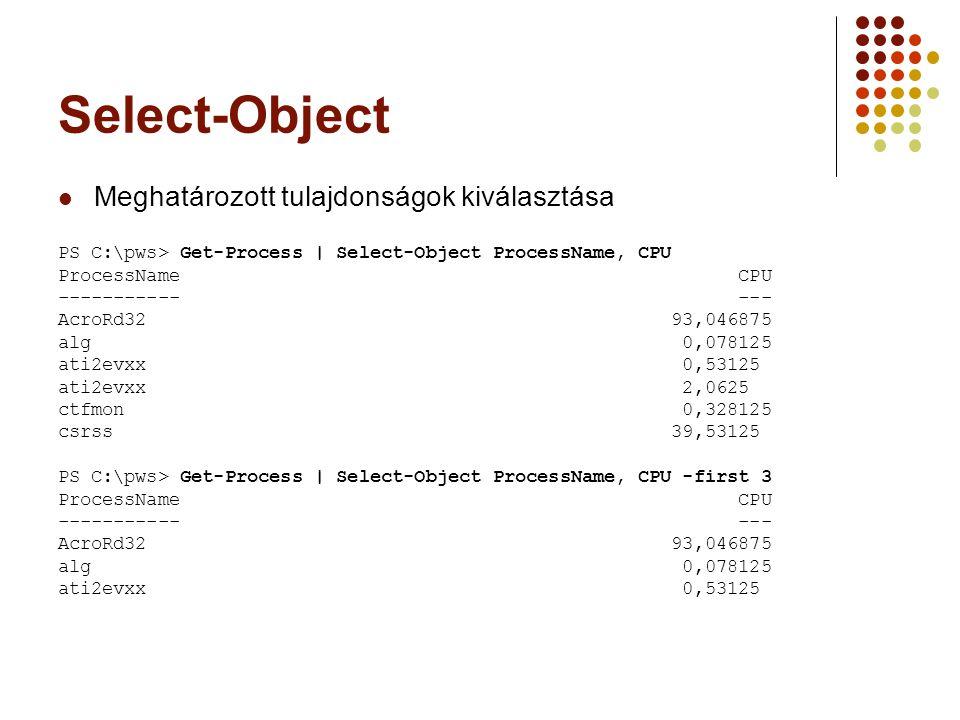 Select-Object Meghatározott tulajdonságok kiválasztása PS C:\pws> Get-Process | Select-Object ProcessName, CPU ProcessName CPU ----------- --- AcroRd32 93,046875 alg 0,078125 ati2evxx 0,53125 ati2evxx 2,0625 ctfmon 0,328125 csrss 39,53125 PS C:\pws> Get-Process | Select-Object ProcessName, CPU -first 3 ProcessName CPU ----------- --- AcroRd32 93,046875 alg 0,078125 ati2evxx 0,53125