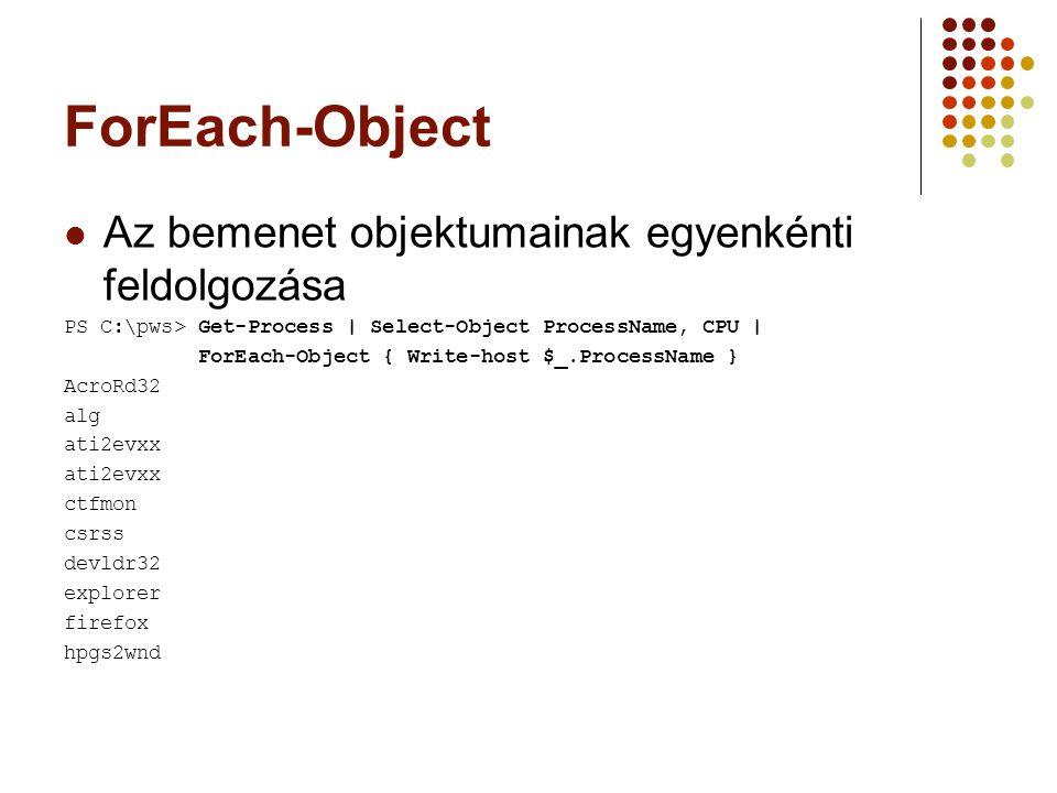 ForEach-Object Az bemenet objektumainak egyenkénti feldolgozása PS C:\pws> Get-Process | Select-Object ProcessName, CPU | ForEach-Object { Write-host $_.ProcessName } AcroRd32 alg ati2evxx ctfmon csrss devldr32 explorer firefox hpgs2wnd