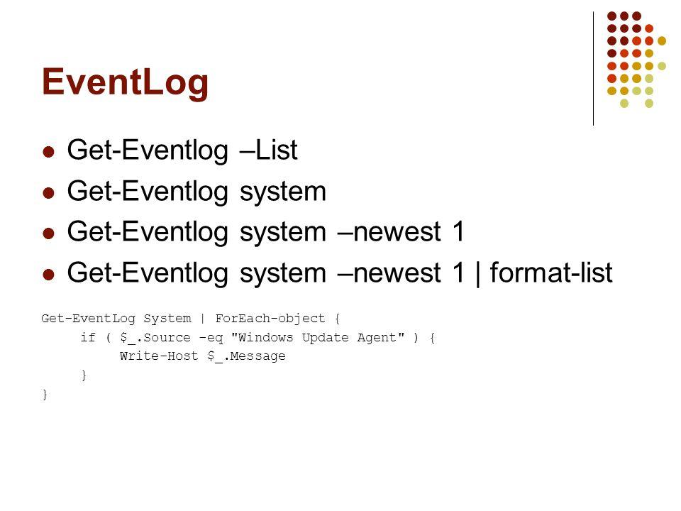 EventLog Get-Eventlog –List Get-Eventlog system Get-Eventlog system –newest 1 Get-Eventlog system –newest 1 | format-list Get-EventLog System | ForEach-object { if ( $_.Source -eq Windows Update Agent ) { Write-Host $_.Message }
