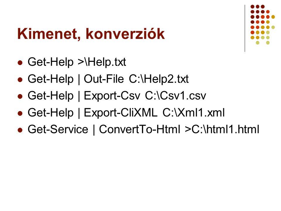 Kimenet, konverziók Get-Help >\Help.txt Get-Help | Out-File C:\Help2.txt Get-Help | Export-Csv C:\Csv1.csv Get-Help | Export-CliXML C:\Xml1.xml Get-Service | ConvertTo-Html >C:\html1.html