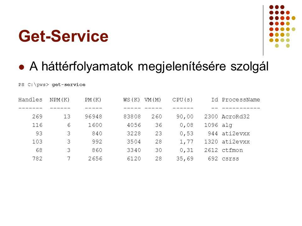 Get-Service A háttérfolyamatok megjelenítésére szolgál PS C:\pws> get-service Handles NPM(K) PM(K) WS(K) VM(M) CPU(s) Id ProcessName ------- ------ ----- ----- ----- ------ -- ----------- 269 13 96948 83808 260 90,00 2300 AcroRd32 116 6 1600 4056 36 0,08 1096 alg 93 3 840 3228 23 0,53 944 ati2evxx 103 3 992 3504 28 1,77 1320 ati2evxx 68 3 860 3340 30 0,31 2612 ctfmon 782 7 2656 6120 28 35,69 692 csrss