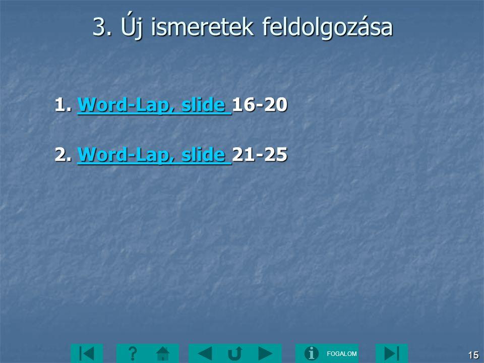 FOGALOM 15 3. Új ismeretek feldolgozása 1. Word-Lap, slide 16-20 Word-Lap, slide Word-Lap, slide 2. Word-Lap, slide 21-25 Word-Lap, slide Word-Lap, sl