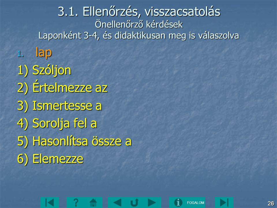FOGALOM 26 3.1. Ellenőrzés, visszacsatolás Önellenőrző kérdések Laponként 3-4, és didaktikusan meg is válaszolva 1. lap 1) Szóljon 2) Értelmezze az 3)