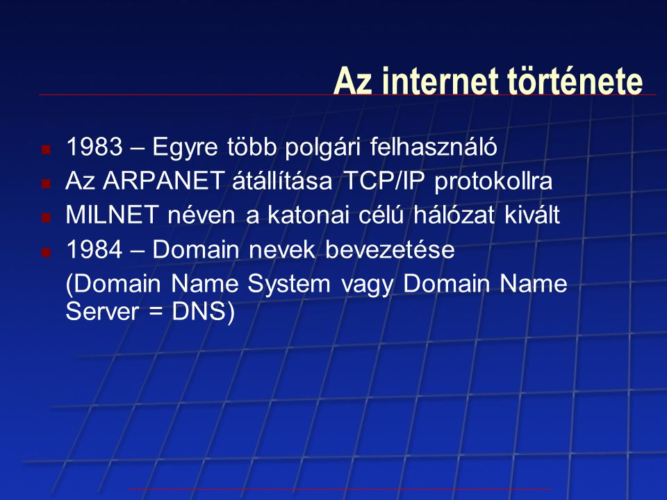 Az internet története 1983 – Egyre több polgári felhasználó Az ARPANET átállítása TCP/IP protokollra MILNET néven a katonai célú hálózat kivált 1984 –