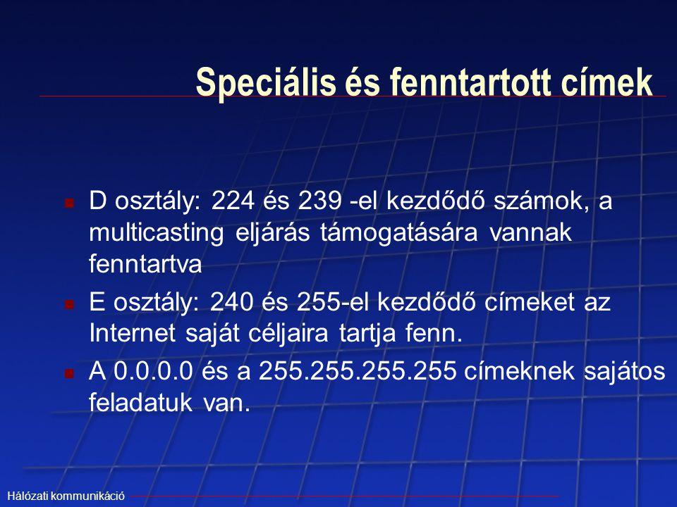Hálózati kommunikáció Speciális és fenntartott címek D osztály: 224 és 239 -el kezdődő számok, a multicasting eljárás támogatására vannak fenntartva E
