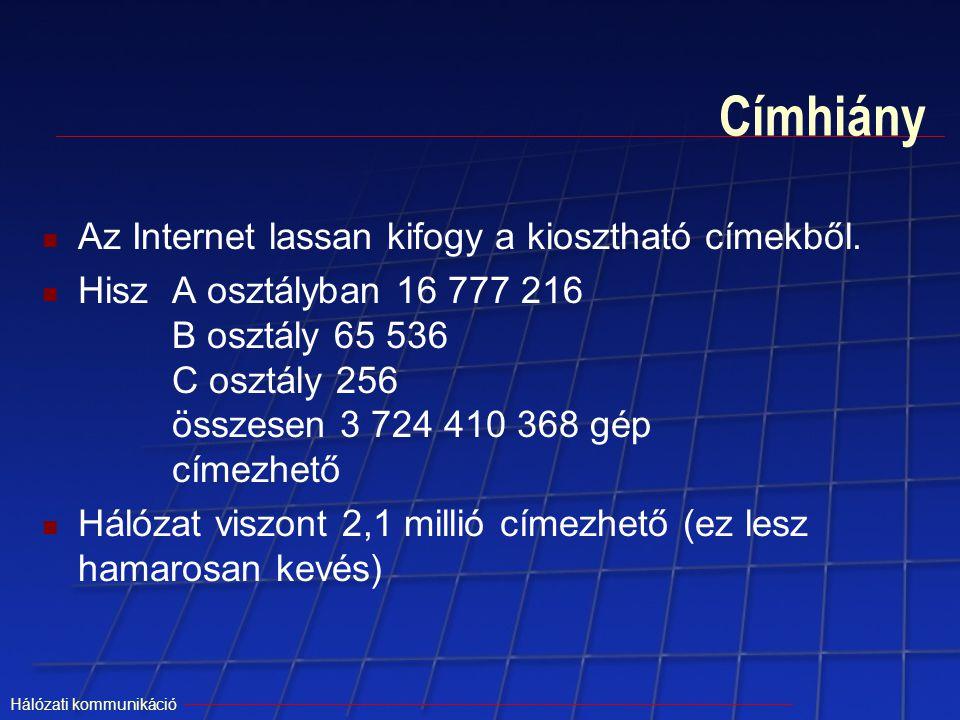 Hálózati kommunikáció Címhiány Az Internet lassan kifogy a kiosztható címekből. HiszA osztályban 16 777 216 B osztály 65 536 C osztály 256 összesen 3