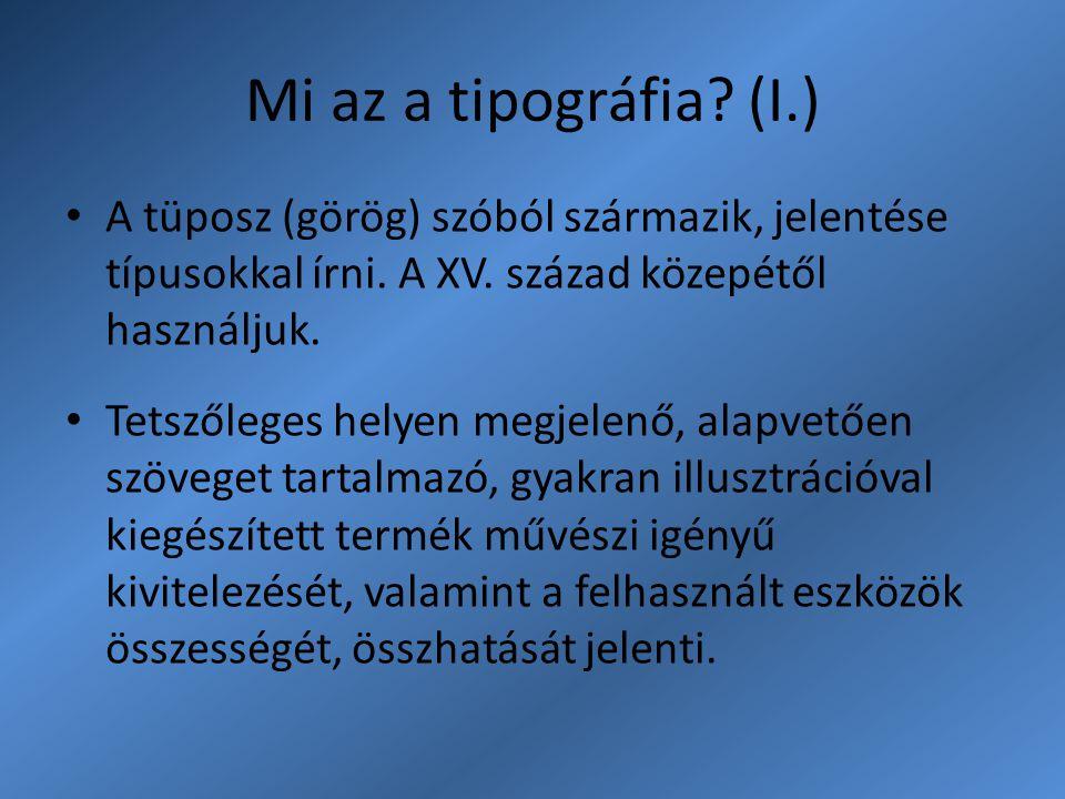 Mi az a tipográfia? (I.) A tüposz (görög) szóból származik, jelentése típusokkal írni. A XV. század közepétől használjuk. Tetszőleges helyen megjelenő