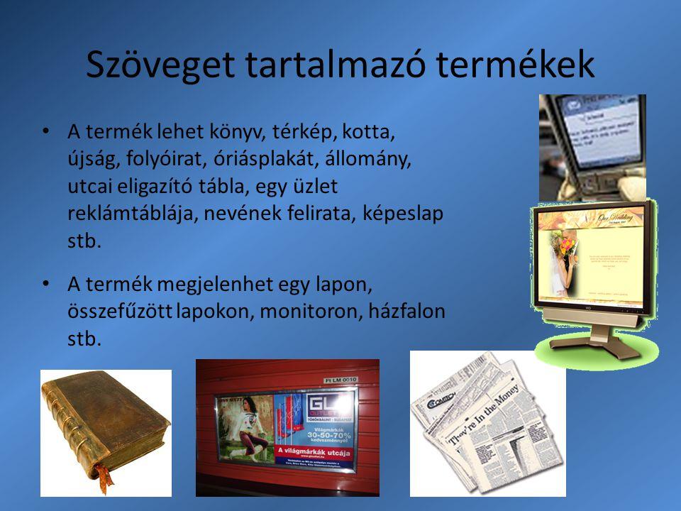 Szöveget tartalmazó termékek A termék lehet könyv, térkép, kotta, újság, folyóirat, óriásplakát, állomány, utcai eligazító tábla, egy üzlet reklámtábl