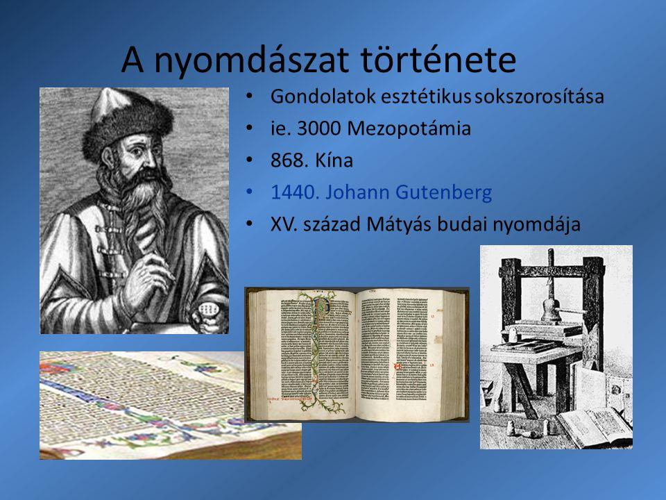 A nyomdászat története Gondolatok esztétikus sokszorosítása ie. 3000 Mezopotámia 868. Kína 1440. Johann Gutenberg XV. század Mátyás budai nyomdája