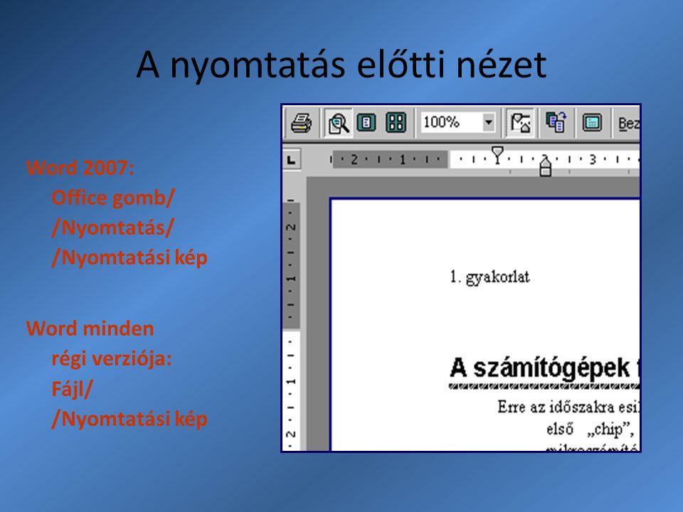A nyomtatás előtti nézet Word 2007: Office gomb/ /Nyomtatás/ /Nyomtatási kép Word minden régi verziója: Fájl/ /Nyomtatási kép