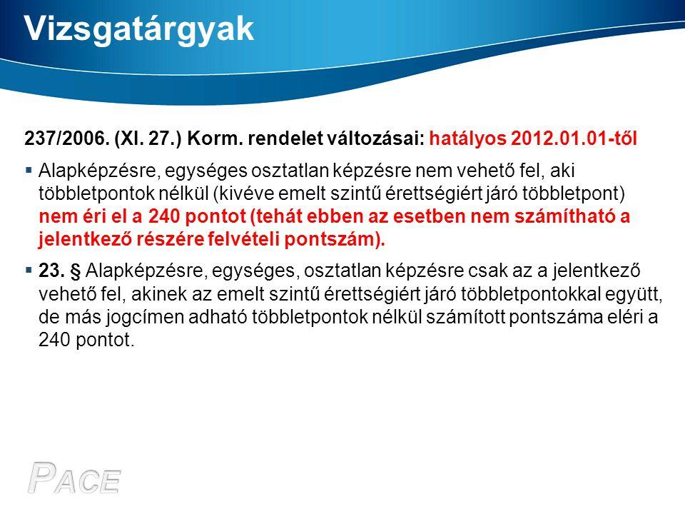 Vizsgatárgyak 237/2006. (XI. 27.) Korm. rendelet változásai: hatályos 2012.01.01-től  Alapképzésre, egységes osztatlan képzésre nem vehető fel, aki t