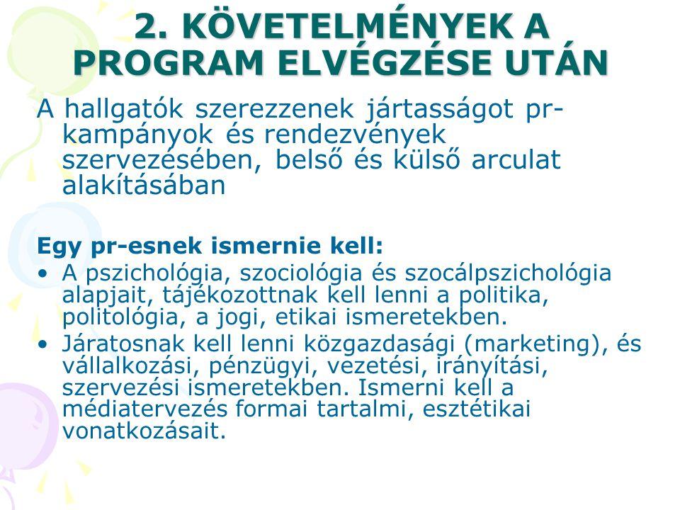 2. KÖVETELMÉNYEK A PROGRAM ELVÉGZÉSE UTÁN A hallgatók szerezzenek jártasságot pr- kampányok és rendezvények szervezésében, belső és külső arculat alak