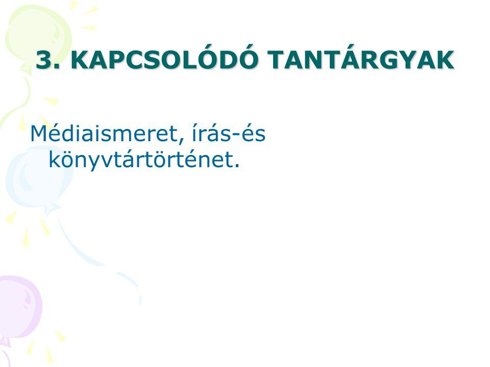 3. KAPCSOLÓDÓ TANTÁRGYAK Médiaismeret, írás-és könyvtártörténet.