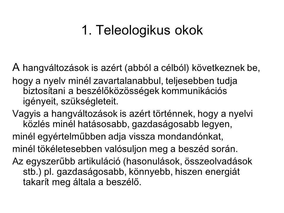 1. Teleologikus okok A hangváltozások is azért (abból a célból) következnek be, hogy a nyelv minél zavartalanabbul, teljesebben tudja biztosítani a be