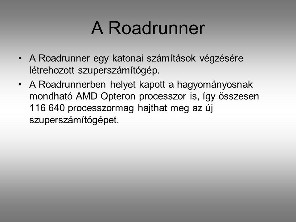 A Roadrunner A Roadrunner egy katonai számítások végzésére létrehozott szuperszámítógép. A Roadrunnerben helyet kapott a hagyományosnak mondható AMD O