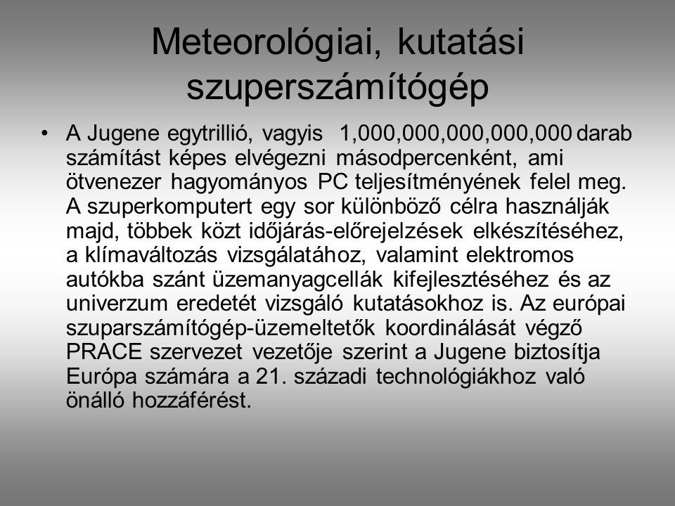 Meteorológiai, kutatási szuperszámítógép A Jugene egytrillió, vagyis 1,000,000,000,000,000 darab számítást képes elvégezni másodpercenként, ami ötvenezer hagyományos PC teljesítményének felel meg.