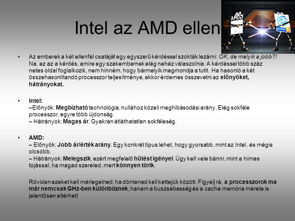 Intel az AMD ellen Az emberek a két ellenfél csatáját egy egyszerű kérdéssel szokták lezárni: OK, de melyik a jobb?! Na, ez az a kérdés, amire egy sza
