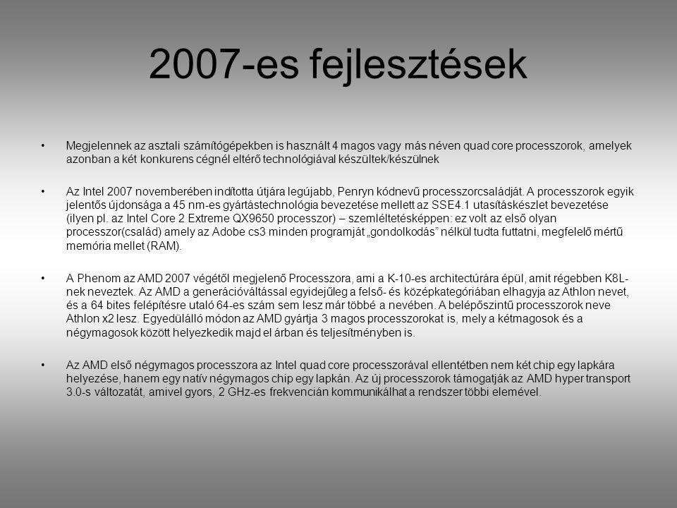 2007-es fejlesztések Megjelennek az asztali számítógépekben is használt 4 magos vagy más néven quad core processzorok, amelyek azonban a két konkurens cégnél eltérő technológiával készültek/készülnek Az Intel 2007 novemberében indította útjára legújabb, Penryn kódnevű processzorcsaládját.