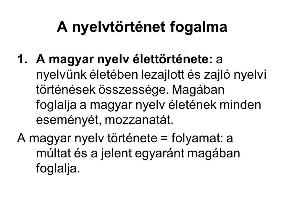 A nyelvtörténet fogalma 1.A magyar nyelv élettörténete: a nyelvünk életében lezajlott és zajló nyelvi történések összessége.