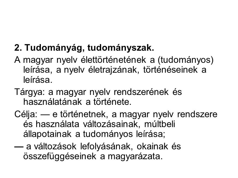 A nyelvtörténet fogalma 1.A magyar nyelv élettörténete: a nyelvünk életében lezajlott és zajló nyelvi történések összessége. Magában foglalja a magyar