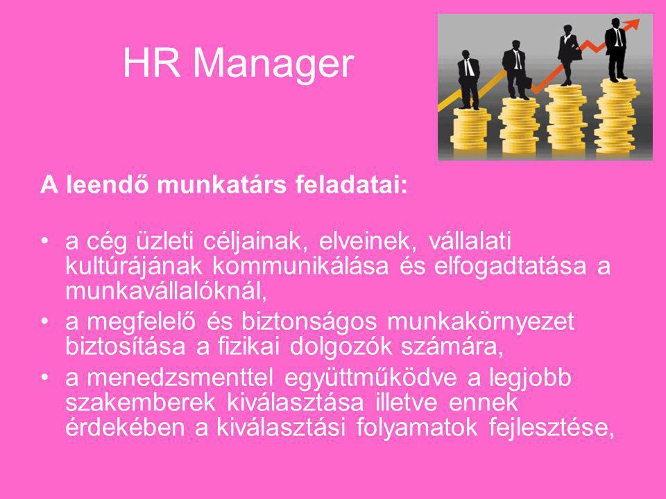 HR Manager A leendő munkatárs feladatai: a cég üzleti céljainak, elveinek, vállalati kultúrájának kommunikálása és elfogadtatása a munkavállalóknál, a megfelelő és biztonságos munkakörnyezet biztosítása a fizikai dolgozók számára, a menedzsmenttel együttműködve a legjobb szakemberek kiválasztása illetve ennek érdekében a kiválasztási folyamatok fejlesztése,