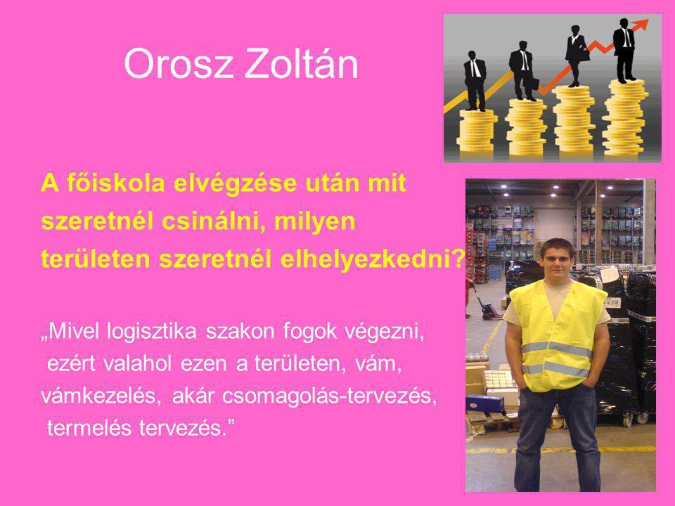 """Orosz Zoltán A főiskola elvégzése után mit szeretnél csinálni, milyen területen szeretnél elhelyezkedni? """"Mivel logisztika szakon fogok végezni, ezért"""